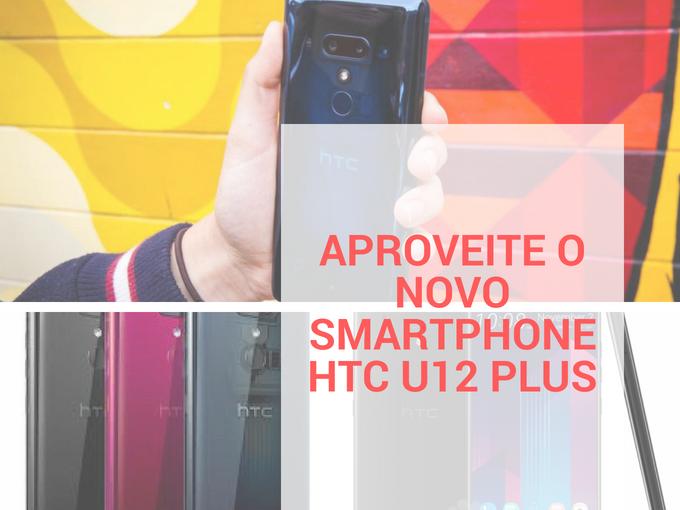 Aproveite o novo HTC U12 Plus